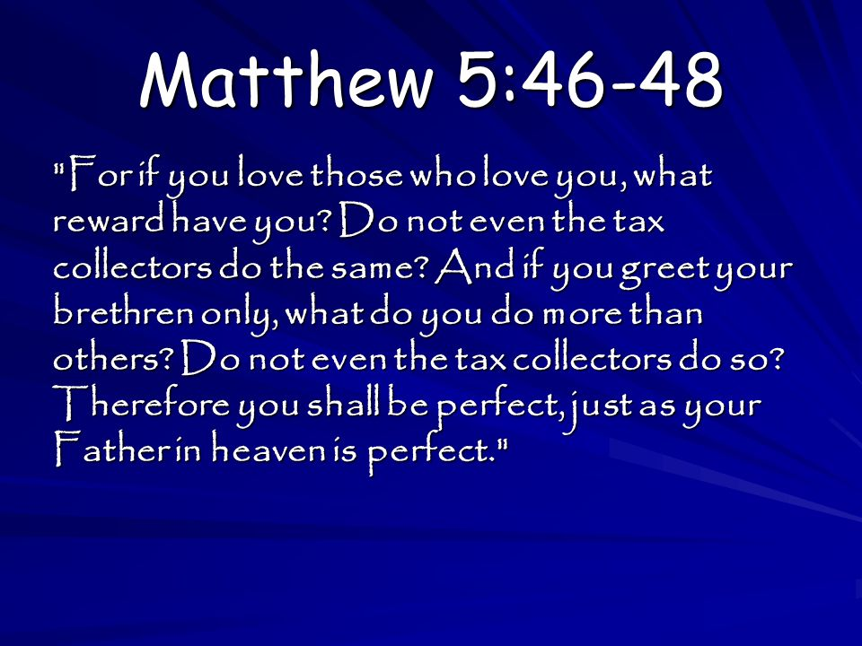 Matthew 5:46-48 For if you love those who love you, what reward have you.