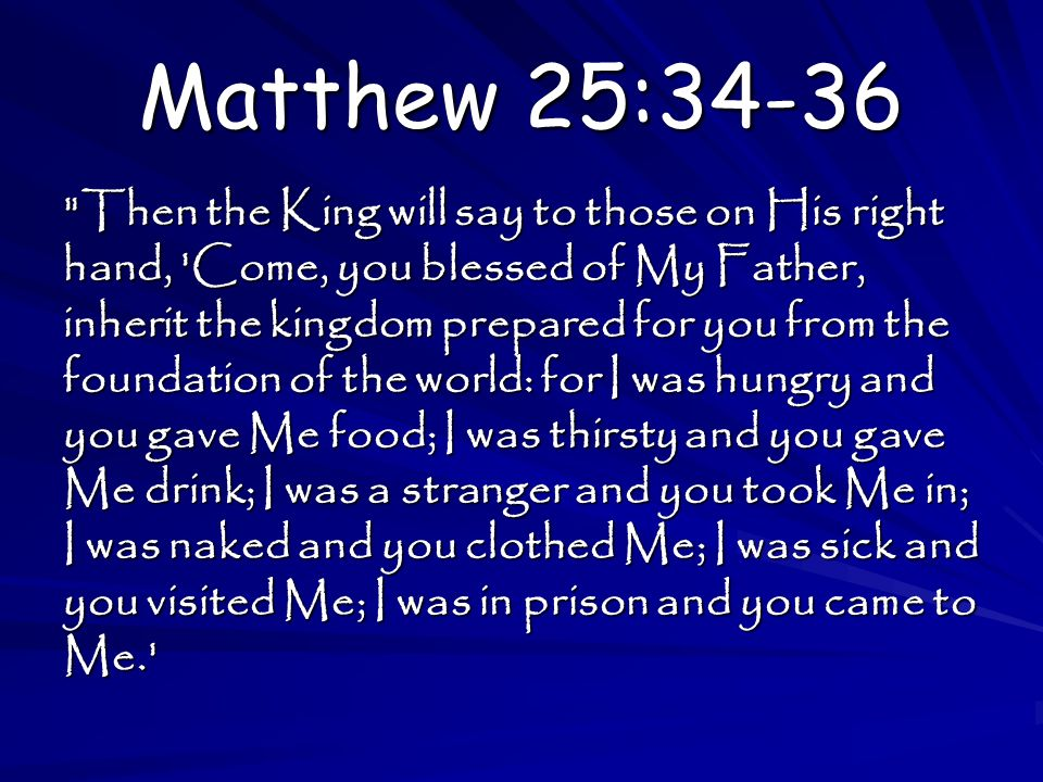 Matthew 25:34-36 Then the King will say to those on His right hand, Come, you blessed of My Father, inherit the kingdom prepared for you from the foundation of the world: for I was hungry and you gave Me food; I was thirsty and you gave Me drink; I was a stranger and you took Me in; I was naked and you clothed Me; I was sick and you visited Me; I was in prison and you came to Me.