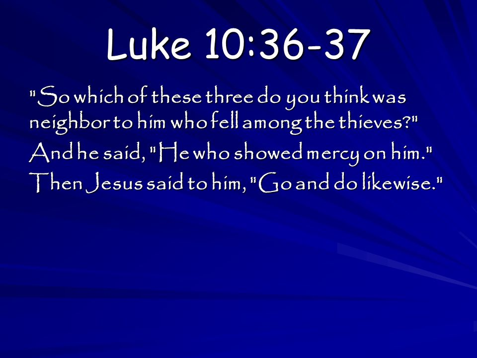 Luke 10:36-37 So which of these three do you think was neighbor to him who fell among the thieves And he said, He who showed mercy on him. Then Jesus said to him, Go and do likewise.