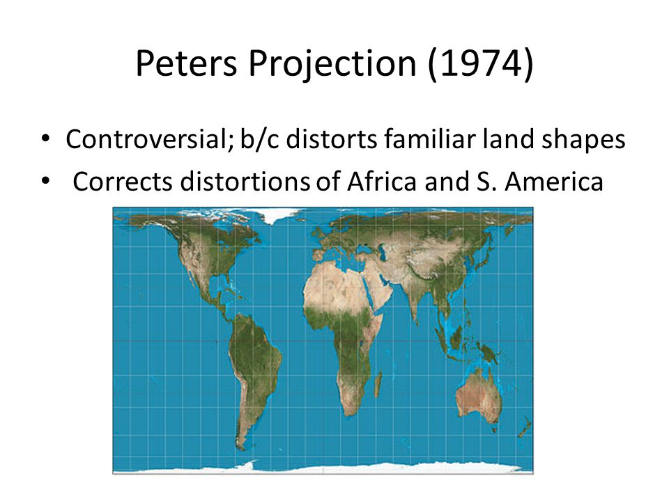 Nice Peters Projection (1974) Controversial; B/c Distorts Familiar Land Shapes  Corrects Distortions