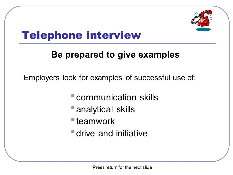 the next slide telephone interview be prepared to give examples employers look for examples of successful use of communication skills analytical skills