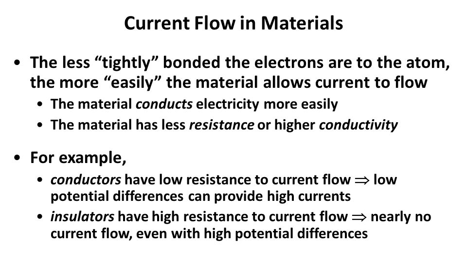 Current Flow in Materials The less tightly bonded the electrons are to the atom, the more easily the material allows current to flow The material conducts electricity more easily The material has less resistance or higher conductivity For example, conductors have low resistance to current flow  low potential differences can provide high currents insulators have high resistance to current flow  nearly no current flow, even with high potential differences