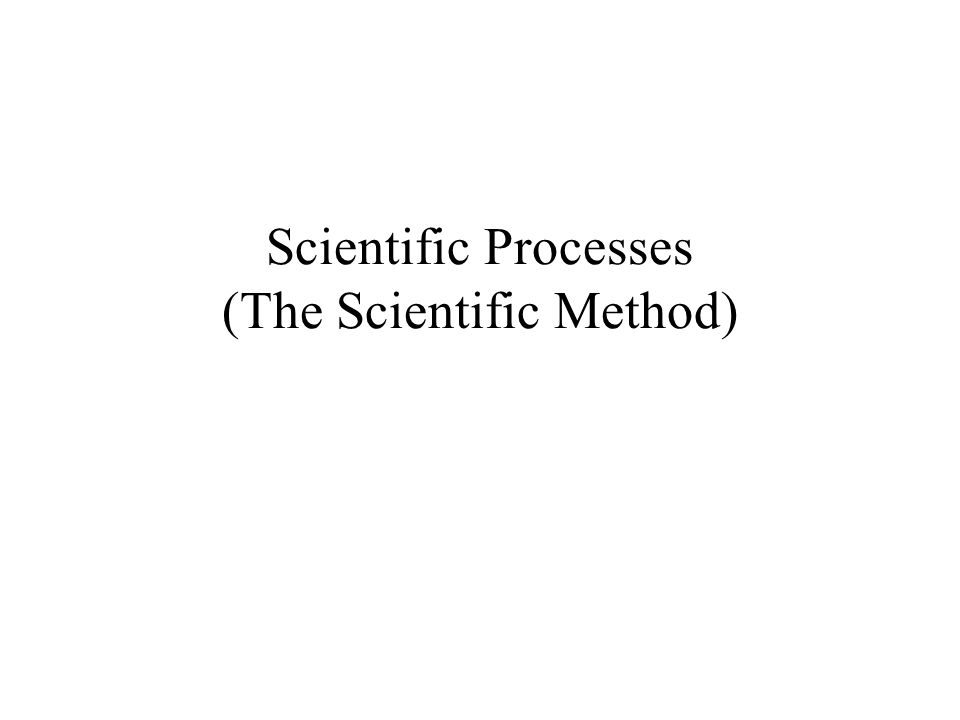 Scientific Processes (The Scientific Method)