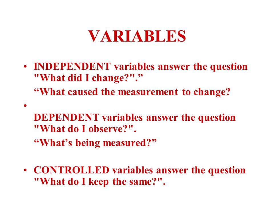 VARIABLES INDEPENDENT variables answer the question What did I change . What caused the measurement to change.