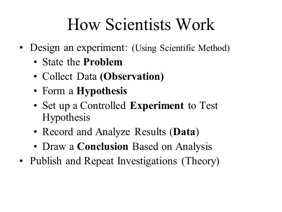 How Scientists Work Design an experiment: (Using Scientific Method) State the Problem Collect Data (Observation) Form a Hypothesis Set up a Controlled Experiment to Test Hypothesis Record and Analyze Results (Data) Draw a Conclusion Based on Analysis Publish and Repeat Investigations (Theory)