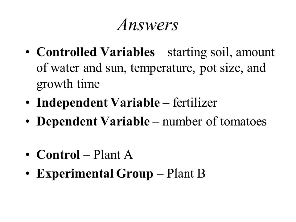 Answers Controlled Variables – starting soil, amount of water and sun, temperature, pot size, and growth time Independent Variable – fertilizer Dependent Variable – number of tomatoes Control – Plant A Experimental Group – Plant B