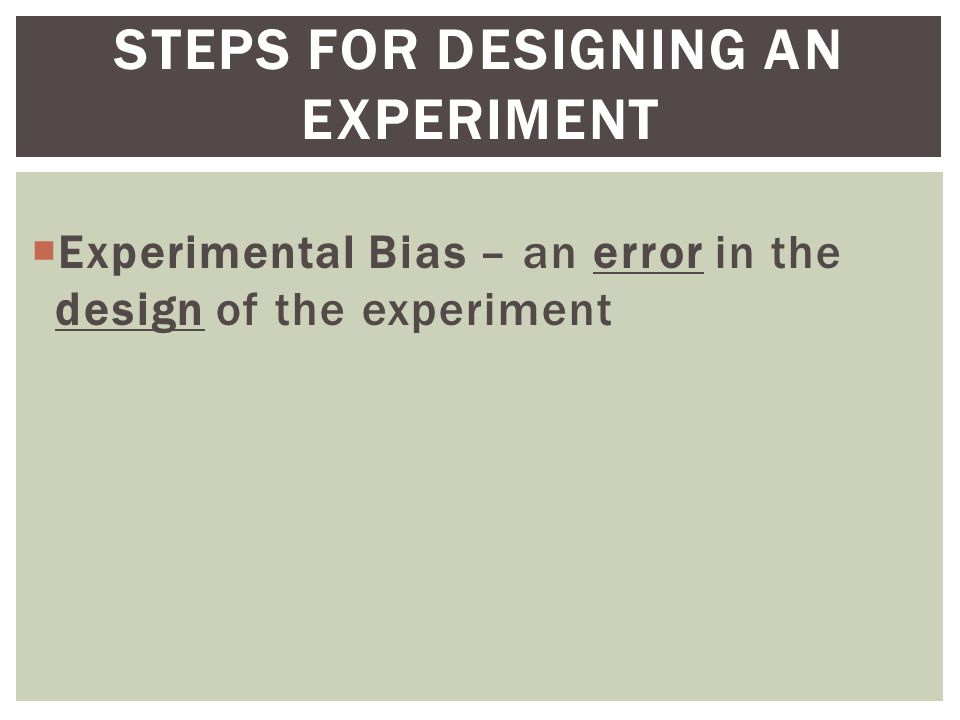  Experimental Bias – an error in the design of the experiment STEPS FOR DESIGNING AN EXPERIMENT