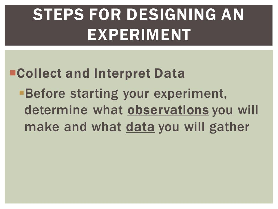  Collect and Interpret Data  Before starting your experiment, determine what observations you will make and what data you will gather STEPS FOR DESIGNING AN EXPERIMENT