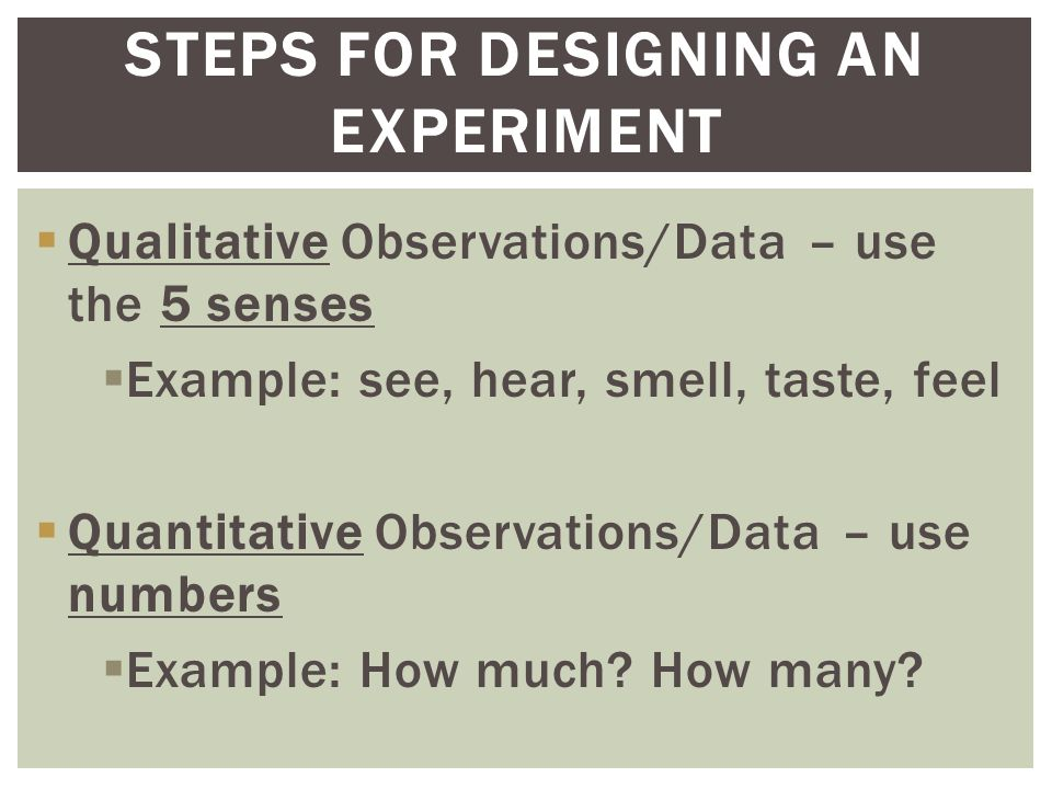  Qualitative Observations/Data – use the 5 senses  Example: see, hear, smell, taste, feel  Quantitative Observations/Data – use numbers  Example: How much.