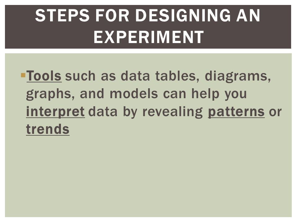  Tools such as data tables, diagrams, graphs, and models can help you interpret data by revealing patterns or trends STEPS FOR DESIGNING AN EXPERIMENT