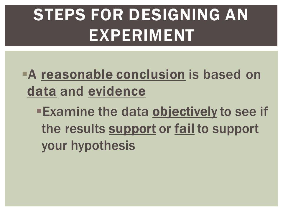  A reasonable conclusion is based on data and evidence  Examine the data objectively to see if the results support or fail to support your hypothesis STEPS FOR DESIGNING AN EXPERIMENT