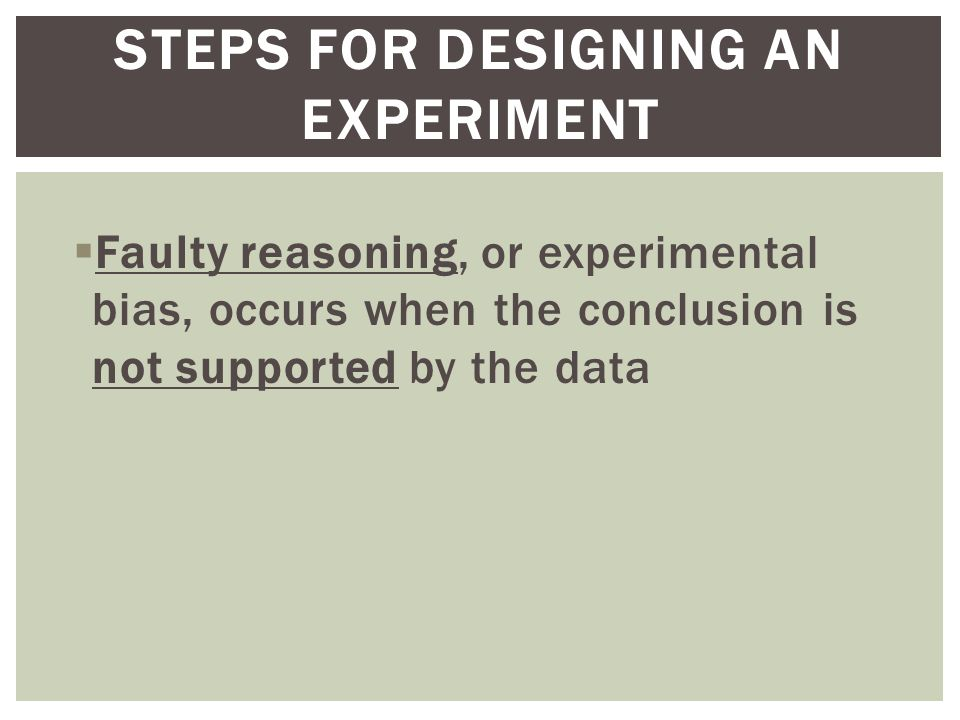  Faulty reasoning, or experimental bias, occurs when the conclusion is not supported by the data STEPS FOR DESIGNING AN EXPERIMENT