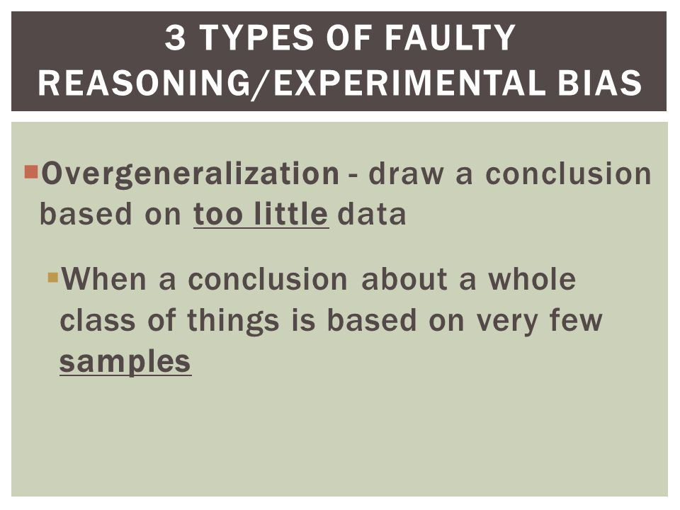  Overgeneralization - draw a conclusion based on too little data  When a conclusion about a whole class of things is based on very few samples 3 TYPES OF FAULTY REASONING/EXPERIMENTAL BIAS