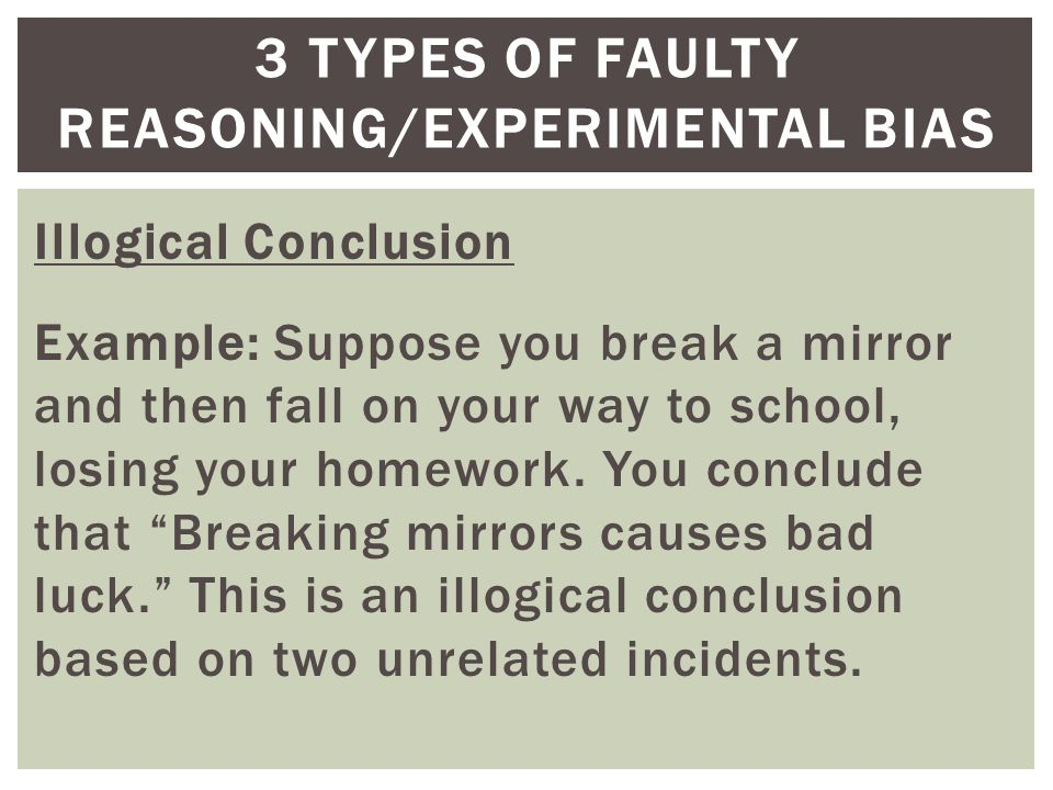 Illogical Conclusion Example: Suppose you break a mirror and then fall on your way to school, losing your homework.