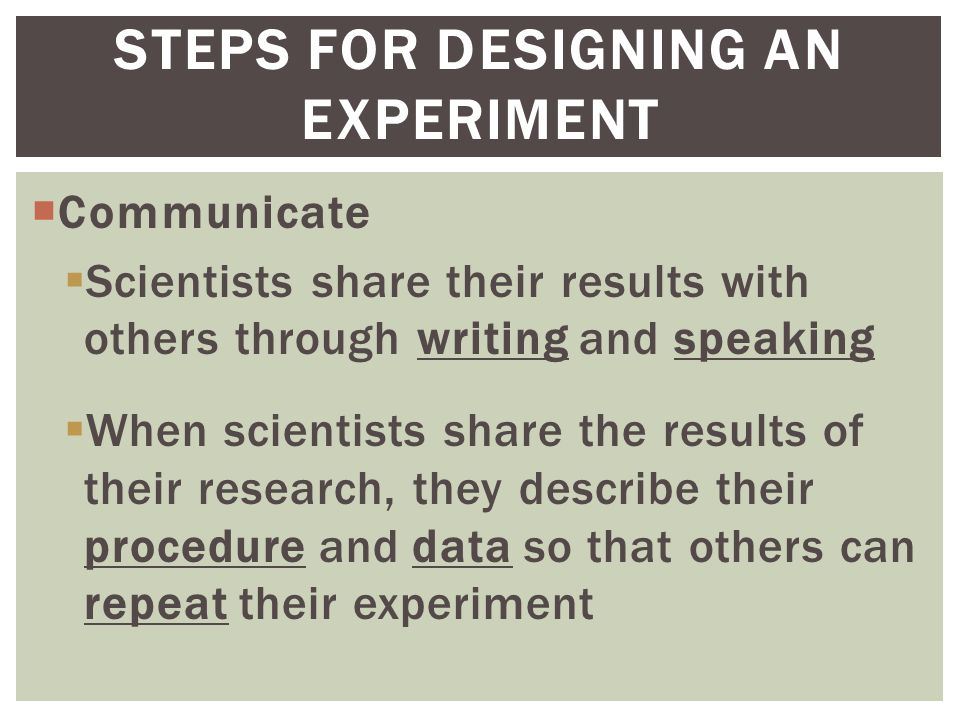  Communicate  Scientists share their results with others through writing and speaking  When scientists share the results of their research, they describe their procedure and data so that others can repeat their experiment STEPS FOR DESIGNING AN EXPERIMENT