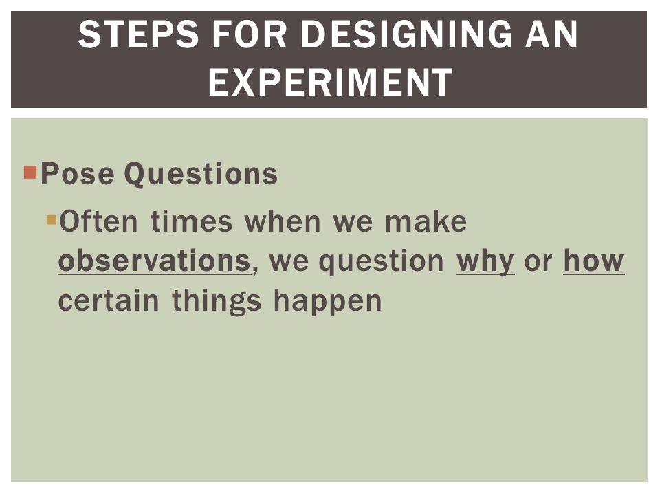  Pose Questions  Often times when we make observations, we question why or how certain things happen STEPS FOR DESIGNING AN EXPERIMENT