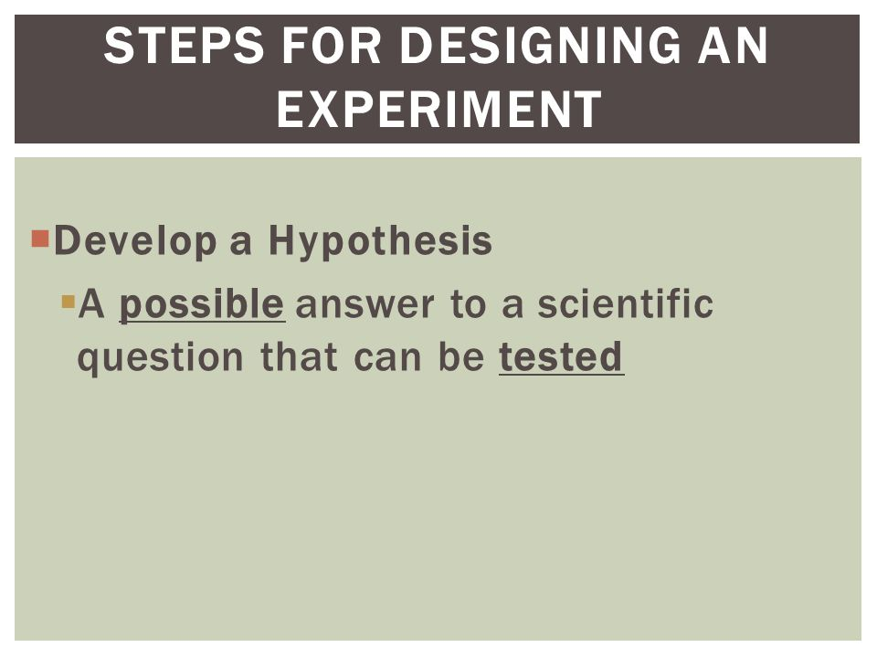  Develop a Hypothesis  A possible answer to a scientific question that can be tested STEPS FOR DESIGNING AN EXPERIMENT