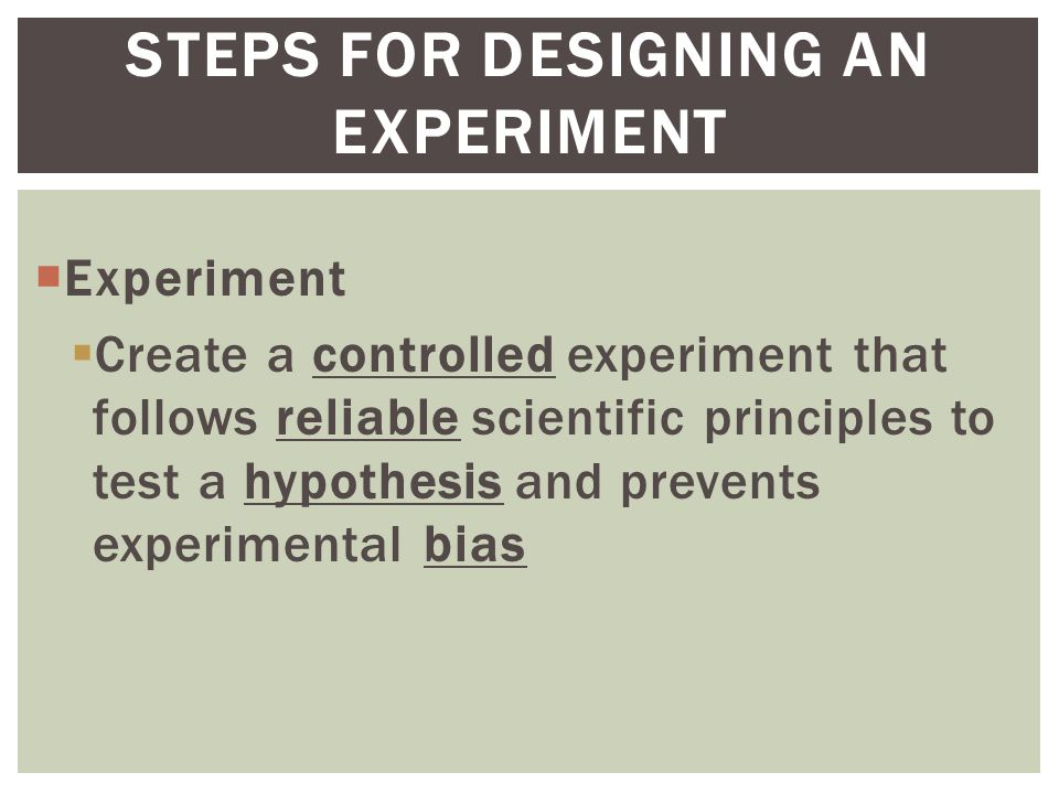  Experiment  Create a controlled experiment that follows reliable scientific principles to test a hypothesis and prevents experimental bias STEPS FOR DESIGNING AN EXPERIMENT
