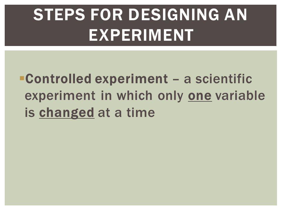  Controlled experiment – a scientific experiment in which only one variable is changed at a time STEPS FOR DESIGNING AN EXPERIMENT