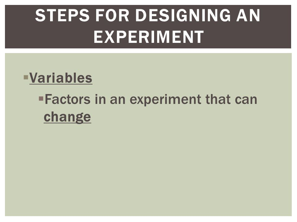  Variables  Factors in an experiment that can change STEPS FOR DESIGNING AN EXPERIMENT