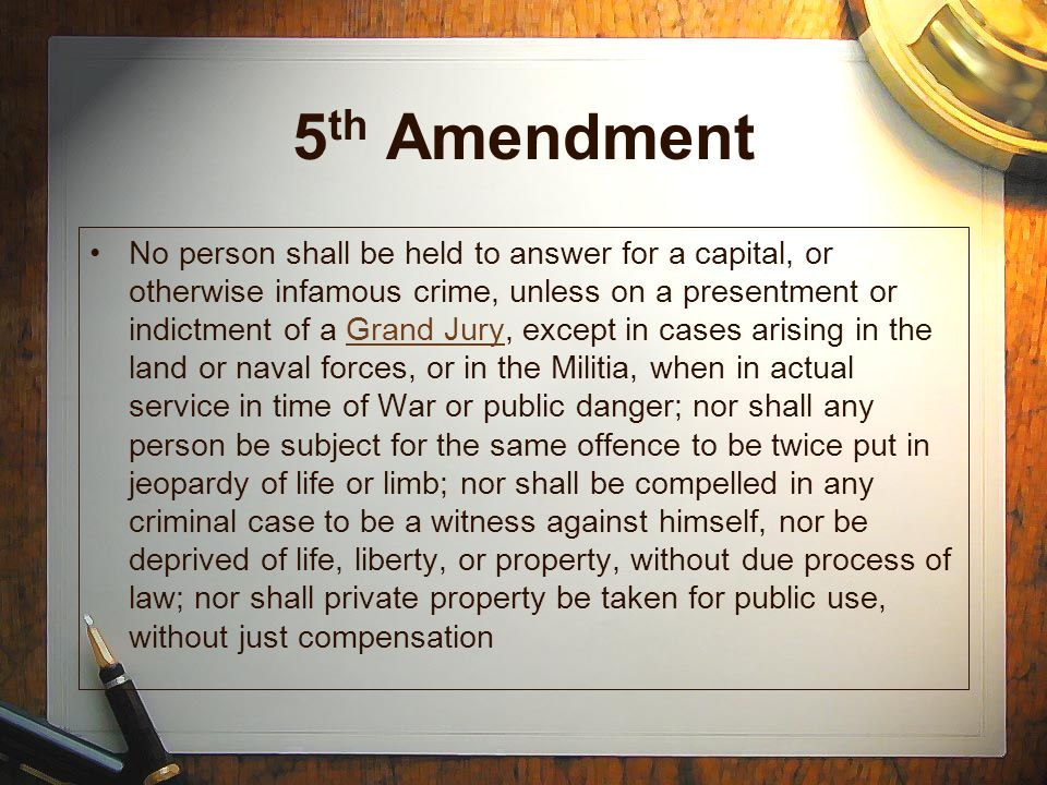 5 th Amendment No person shall be held to answer for a capital, or otherwise infamous crime, unless on a presentment or indictment of a Grand Jury, except in cases arising in the land or naval forces, or in the Militia, when in actual service in time of War or public danger; nor shall any person be subject for the same offence to be twice put in jeopardy of life or limb; nor shall be compelled in any criminal case to be a witness against himself, nor be deprived of life, liberty, or property, without due process of law; nor shall private property be taken for public use, without just compensationGrand Jury