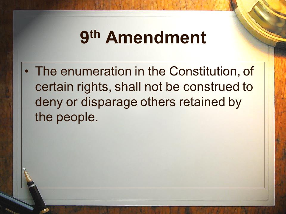 9 th Amendment The enumeration in the Constitution, of certain rights, shall not be construed to deny or disparage others retained by the people.