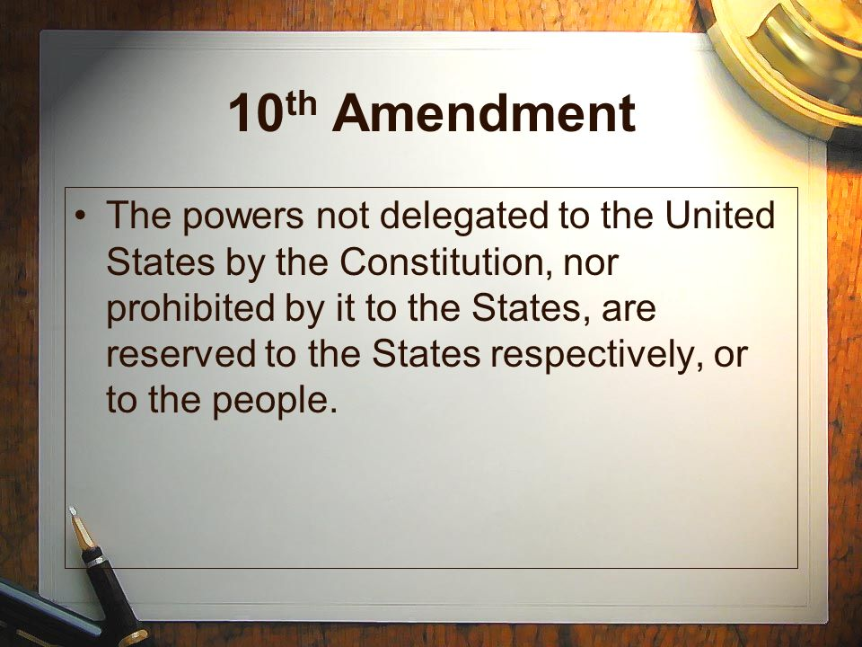 10 th Amendment The powers not delegated to the United States by the Constitution, nor prohibited by it to the States, are reserved to the States respectively, or to the people.