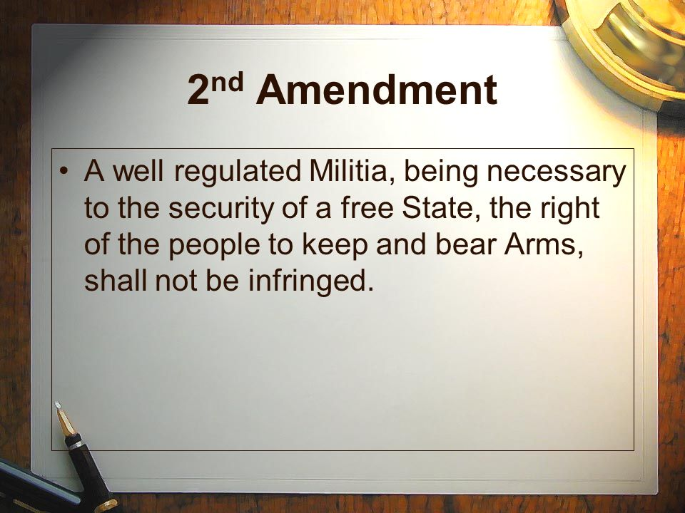 2 nd Amendment A well regulated Militia, being necessary to the security of a free State, the right of the people to keep and bear Arms, shall not be infringed.