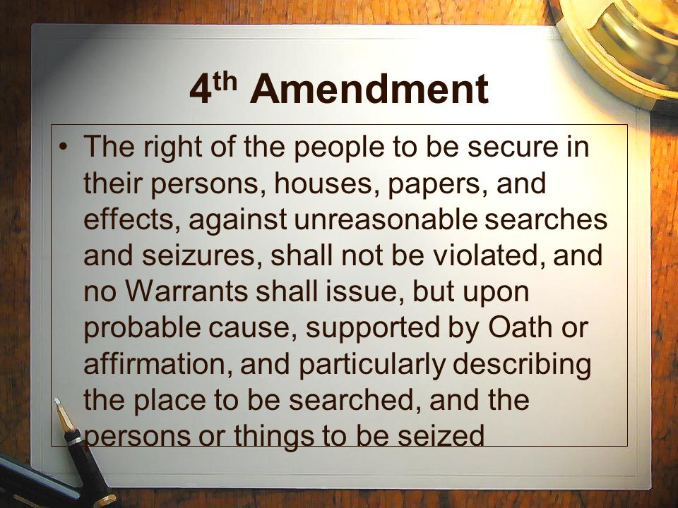 4 th Amendment The right of the people to be secure in their persons, houses, papers, and effects, against unreasonable searches and seizures, shall not be violated, and no Warrants shall issue, but upon probable cause, supported by Oath or affirmation, and particularly describing the place to be searched, and the persons or things to be seized