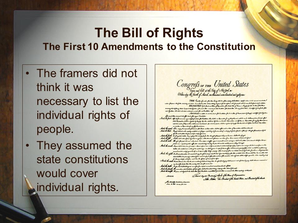 The Bill of Rights The First 10 Amendments to the Constitution The framers did not think it was necessary to list the individual rights of people.