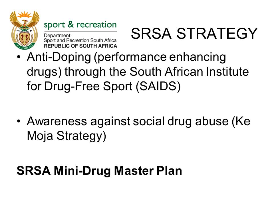 SRSA STRATEGY Anti-Doping (performance enhancing drugs) through the South African Institute for Drug-Free Sport (SAIDS) Awareness against social drug abuse (Ke Moja Strategy) SRSA Mini-Drug Master Plan