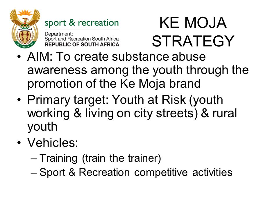 KE MOJA STRATEGY AIM: To create substance abuse awareness among the youth through the promotion of the Ke Moja brand Primary target: Youth at Risk (youth working & living on city streets) & rural youth Vehicles: –Training (train the trainer) –Sport & Recreation competitive activities