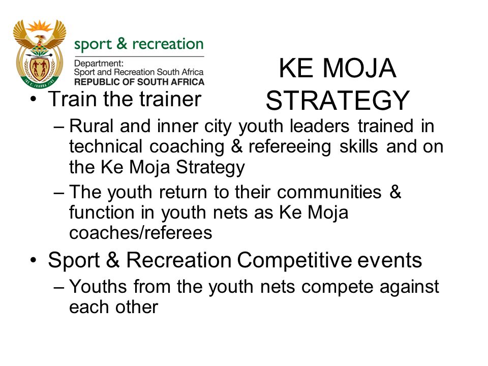 KE MOJA STRATEGY Train the trainer –Rural and inner city youth leaders trained in technical coaching & refereeing skills and on the Ke Moja Strategy –The youth return to their communities & function in youth nets as Ke Moja coaches/referees Sport & Recreation Competitive events –Youths from the youth nets compete against each other
