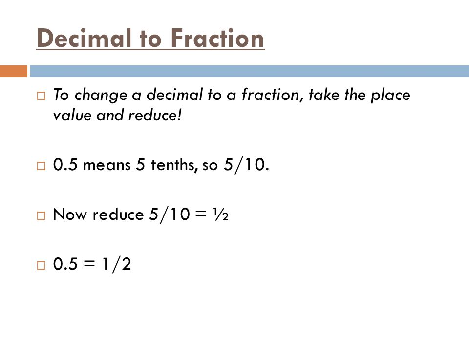 Decimal to Fraction  To change a decimal to a fraction, take the place value and reduce.