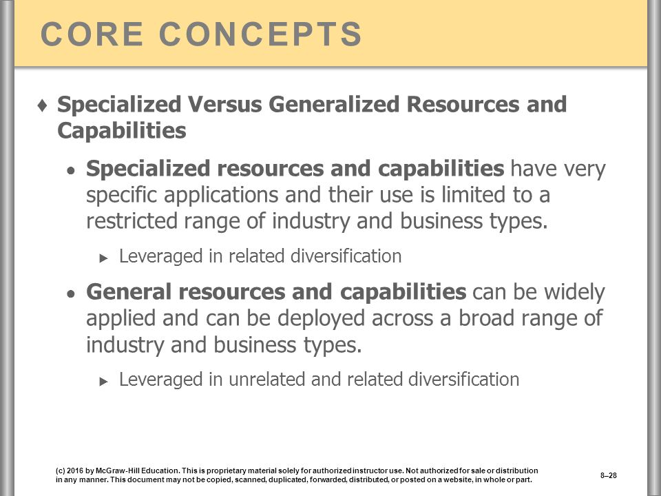 CORE CONCEPTS ♦ Specialized Versus Generalized Resources and Capabilities ● Specialized resources and capabilities have very specific applications and their use is limited to a restricted range of industry and business types.