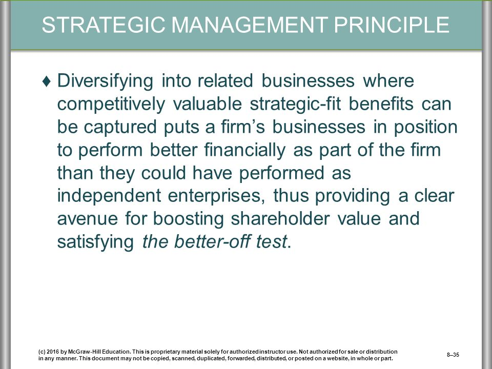 STRATEGIC MANAGEMENT PRINCIPLE ♦Diversifying into related businesses where competitively valuable strategic-fit benefits can be captured puts a firm's businesses in position to perform better financially as part of the firm than they could have performed as independent enterprises, thus providing a clear avenue for boosting shareholder value and satisfying the better-off test.