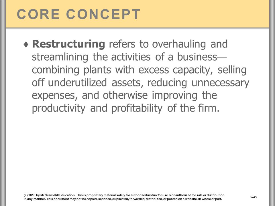 CORE CONCEPT ♦ Restructuring refers to overhauling and streamlining the activities of a business— combining plants with excess capacity, selling off underutilized assets, reducing unnecessary expenses, and otherwise improving the productivity and profitability of the firm.