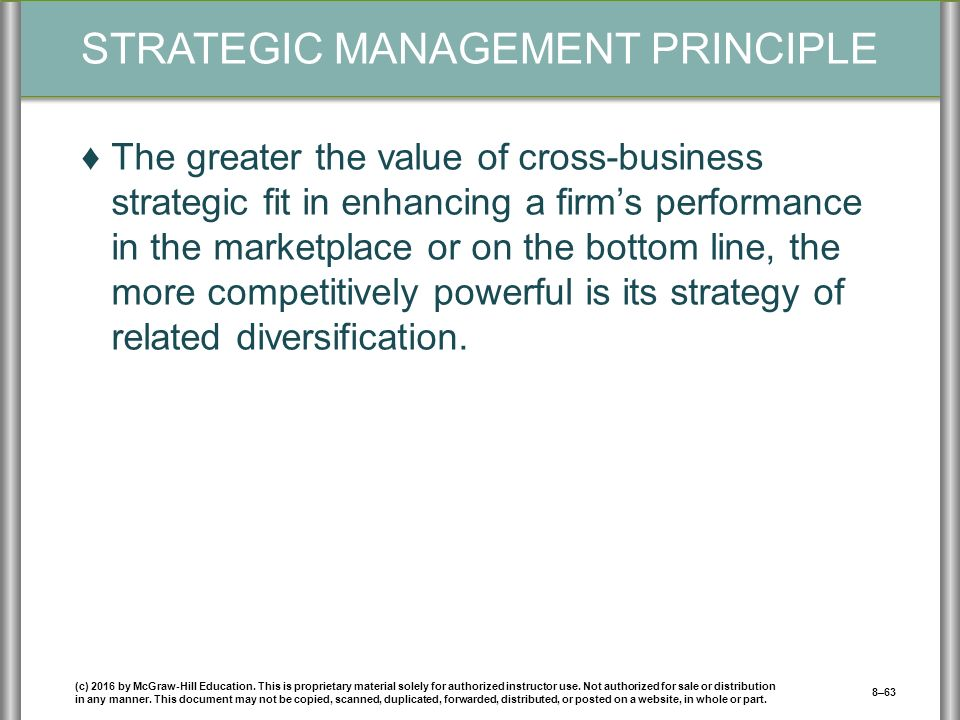 STRATEGIC MANAGEMENT PRINCIPLE ♦The greater the value of cross-business strategic fit in enhancing a firm's performance in the marketplace or on the bottom line, the more competitively powerful is its strategy of related diversification.
