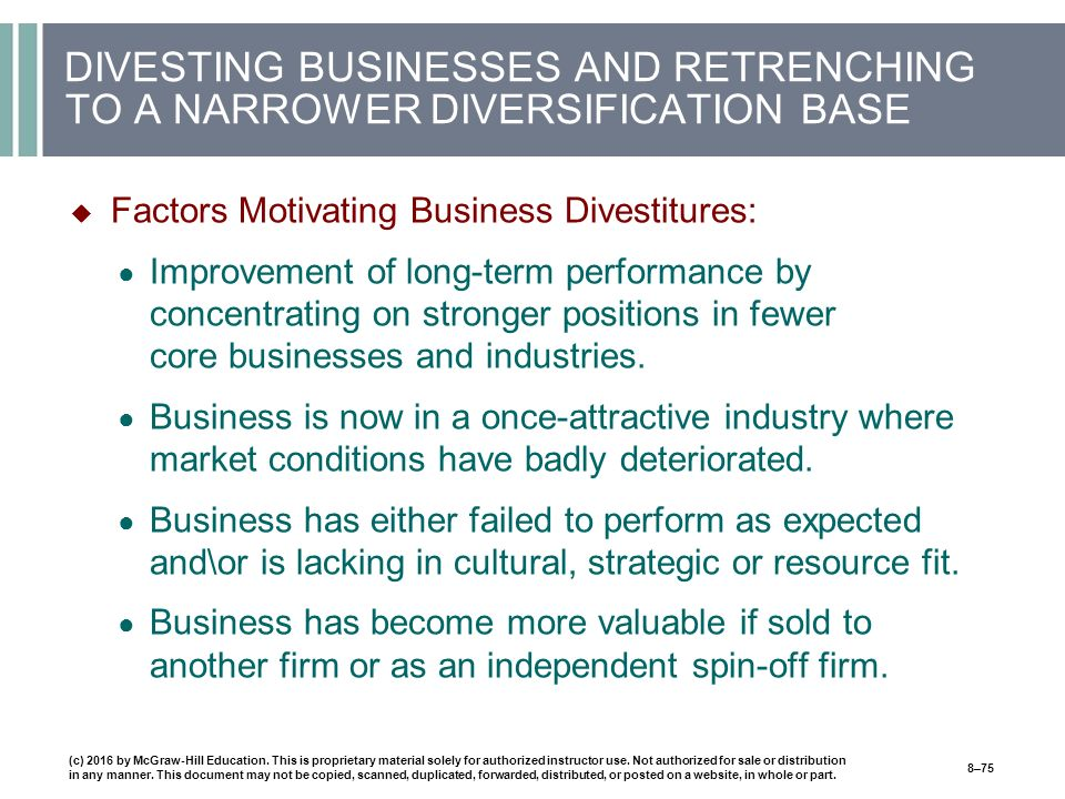 DIVESTING BUSINESSES AND RETRENCHING TO A NARROWER DIVERSIFICATION BASE  Factors Motivating Business Divestitures: ● Improvement of long-term performance by concentrating on stronger positions in fewer core businesses and industries.