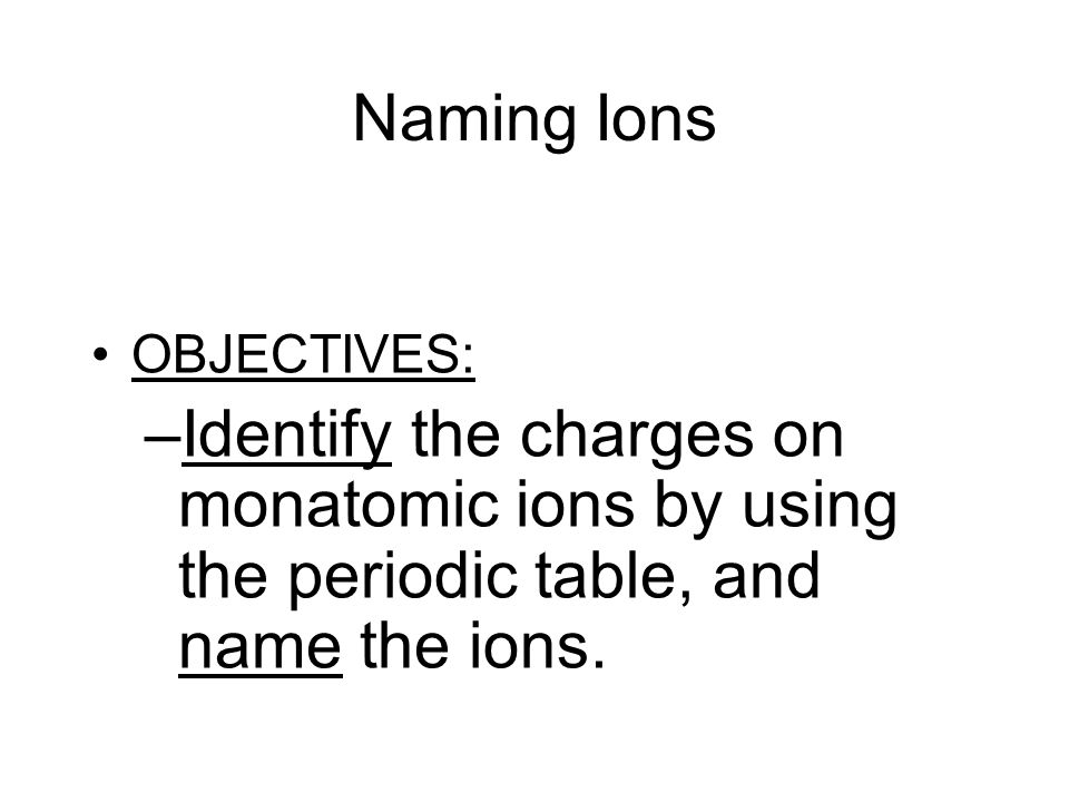 2 Naming Ions OBJECTIVES: U2013Identify The Charges On Monatomic Ions By Using  The Periodic Table, And Name The Ions.