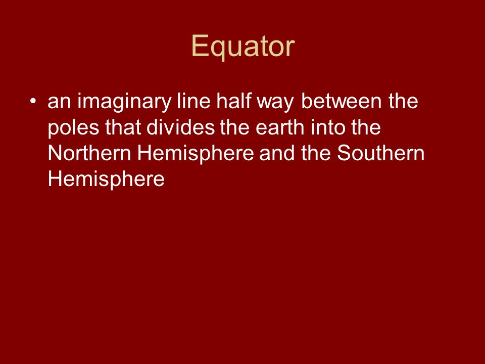 Equator an imaginary line half way between the poles that divides the earth into the Northern Hemisphere and the Southern Hemisphere