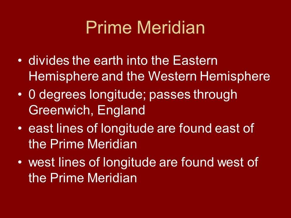 Prime Meridian divides the earth into the Eastern Hemisphere and the Western Hemisphere 0 degrees longitude; passes through Greenwich, England east lines of longitude are found east of the Prime Meridian west lines of longitude are found west of the Prime Meridian