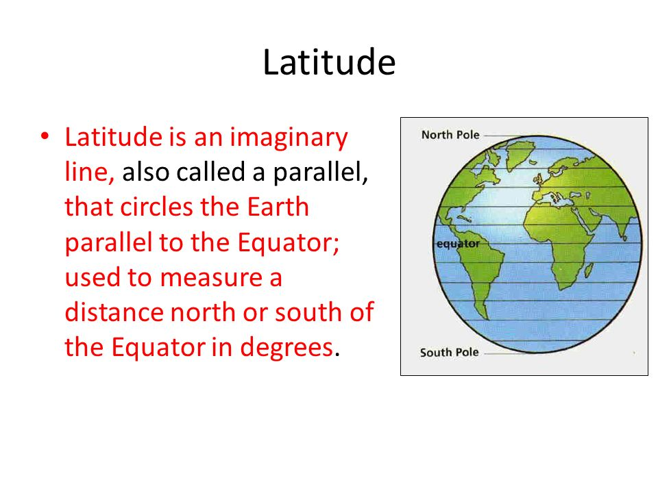 Latitude Latitude is an imaginary line, also called a parallel, that circles the Earth parallel to the Equator; used to measure a distance north or south of the Equator in degrees.