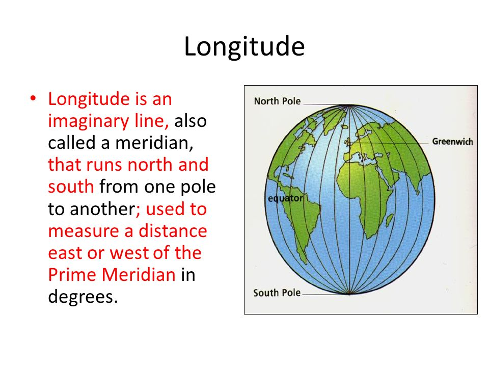 Longitude Longitude is an imaginary line, also called a meridian, that runs north and south from one pole to another; used to measure a distance east or west of the Prime Meridian in degrees.