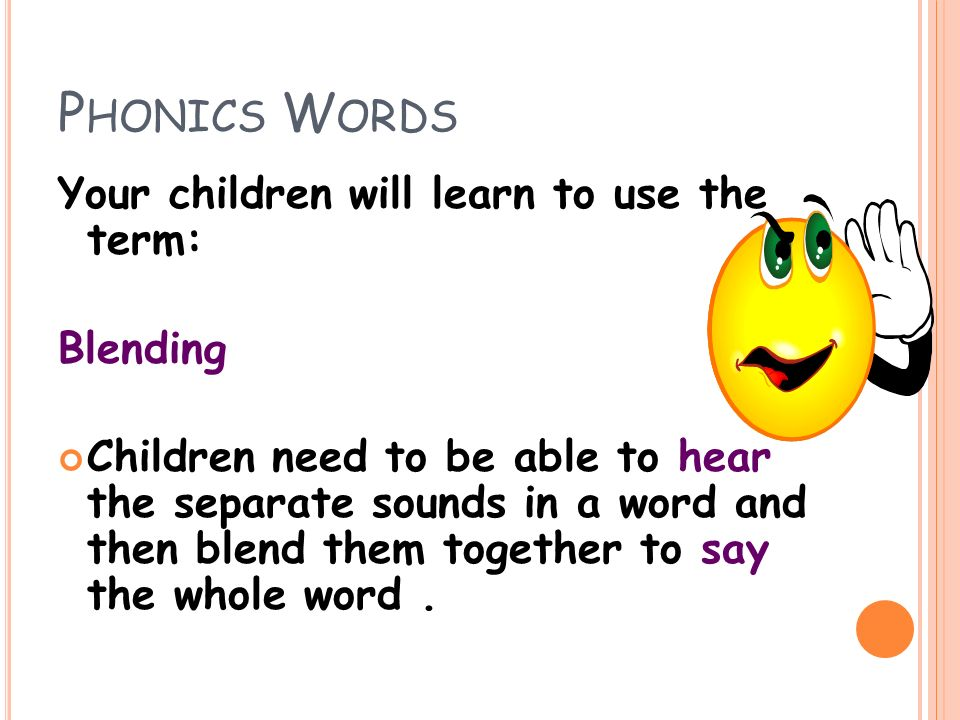 P HONICS W ORDS Your children will learn to use the term: Blending Children need to be able to hear the separate sounds in a word and then blend them together to say the whole word.