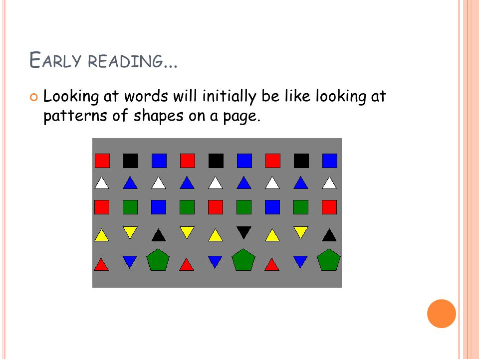 E ARLY READING... Looking at words will initially be like looking at patterns of shapes on a page.