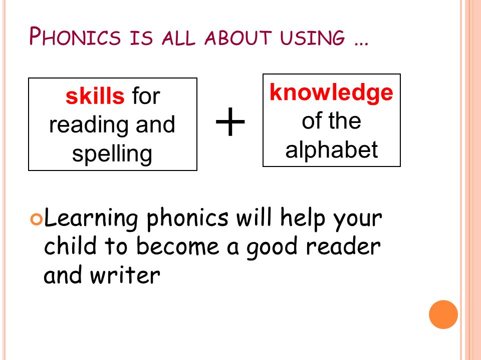 P HONICS IS ALL ABOUT USING … Learning phonics will help your child to become a good reader and writer skills for reading and spelling + knowledge of the alphabet