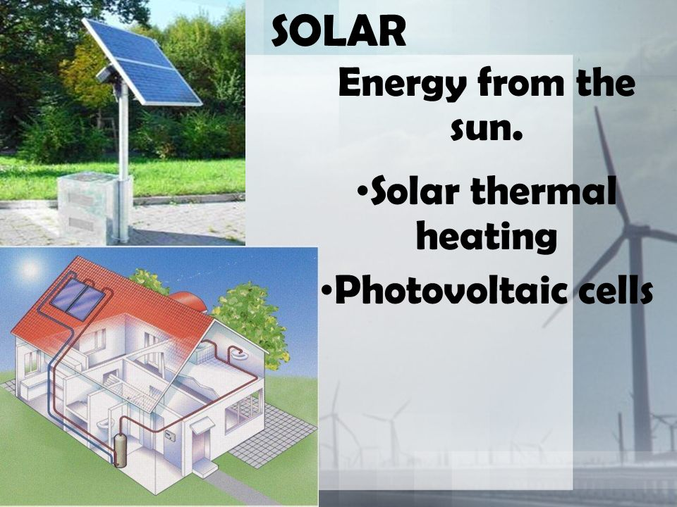 SOLAR Energy from the sun. Solar thermal heating Photovoltaic cells