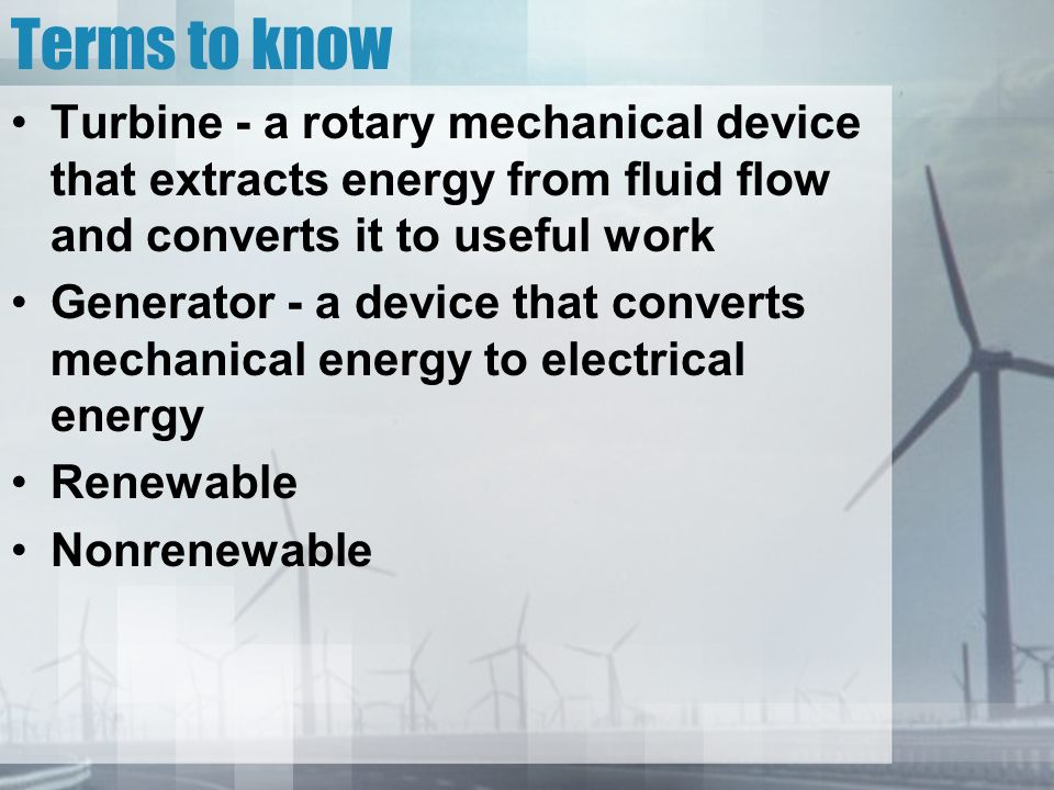 Terms to know Turbine - a rotary mechanical device that extracts energy from fluid flow and converts it to useful work Generator - a device that converts mechanical energy to electrical energy Renewable Nonrenewable