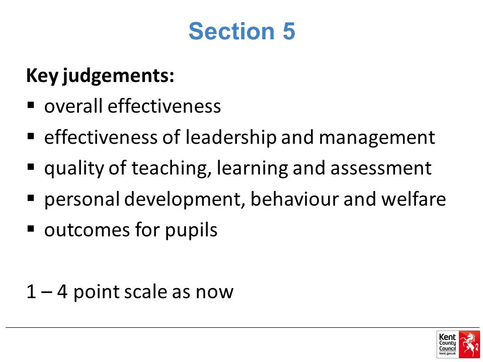 Section 5 Key judgements:  overall effectiveness  effectiveness of leadership and management  quality of teaching, learning and assessment  personal development, behaviour and welfare  outcomes for pupils 1 – 4 point scale as now